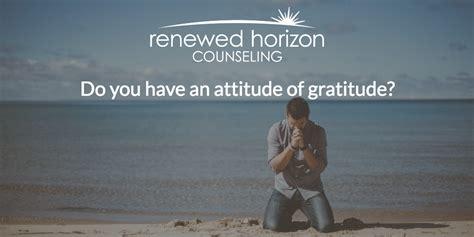 gratitude renewed attitude of gratitude renewed horizon