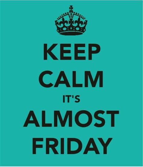 keep calm it s coming it s almost friday