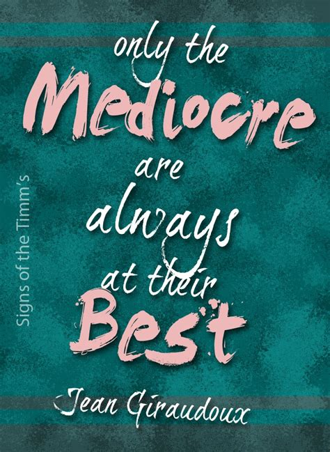Best Of The Mediocre 2 by Only The Mediocre Are Always At Their Be By Jean Giraudoux