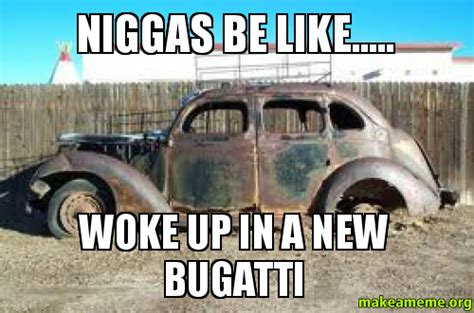 New Bugatti Meme - niggas be like woke up in a new bugatti make a meme