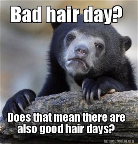 Bad Hair Day Meme - meme creator bad hair day does that mean there are also