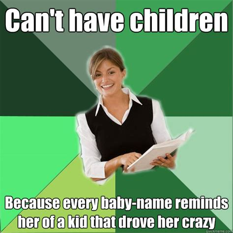 Crazy Teacher Meme - can t have children because every baby name reminds her of