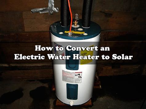 convert home to solar how to convert an electric water heater to solar