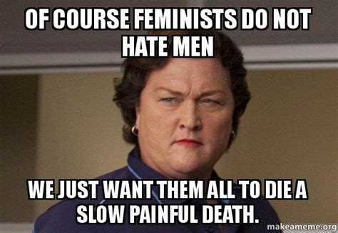 Not All Men Meme - of course feminists do not hate men we just want them all