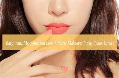 Harga Lipstik Makeover Matte bagaimana cara menggunakan lipstik matte makeover yang