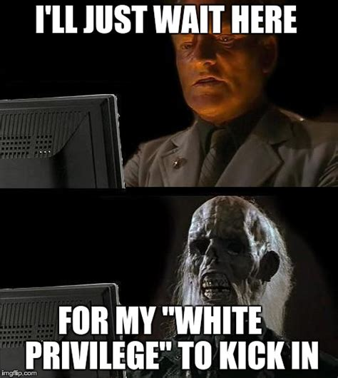 Privilege Meme - i ll just wait here guy imgflip
