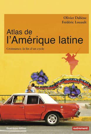 atlas de lamrique latine atlas de l am 233 rique latine de olivier dab 232 ne fr 233 d 233 ric louault editions autrement