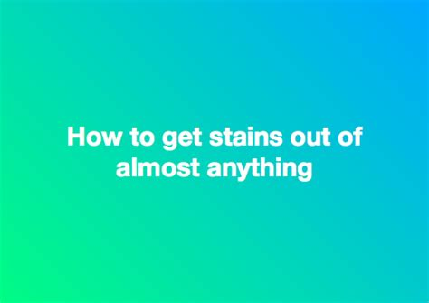 How To Get A Stain Out Of A by How To Get Stains Out Of Almost Anything