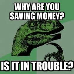 Saving Money Meme - meme filosoraptor why are you saving money is it in