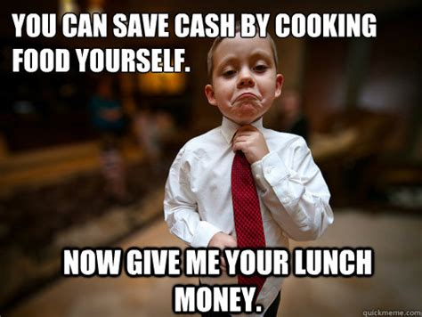 Give Me Money Meme - you can save cash by cooking food yourself now give me