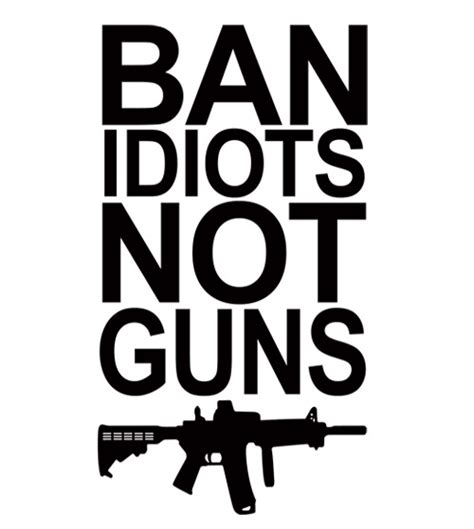 To Ban Or Not To Ban by Ban Idiots Not Guns