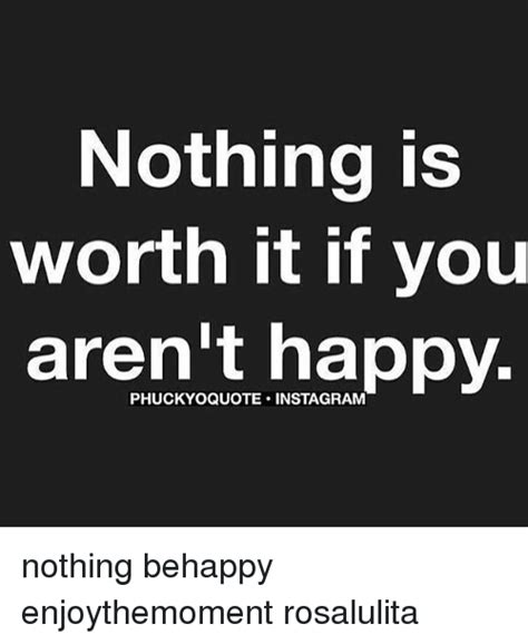 Worth It Meme - nothing is worth it if you aren t happy phuckyoquote