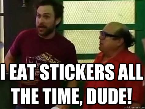 I Eat Stickers All The Time Dude