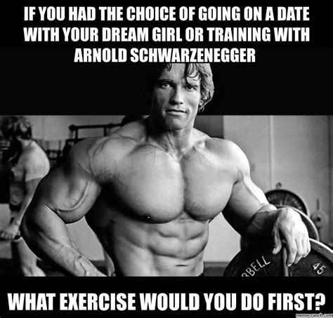 Arnold Gym Memes - if you had the choice of going on a date with your dream