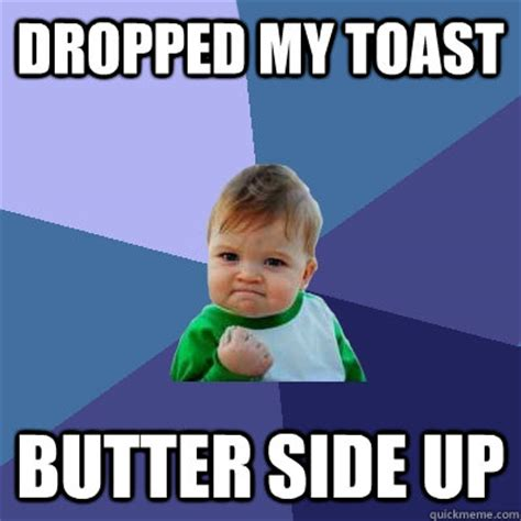 Toast Meme - dropped my toast butter side up success kid quickmeme