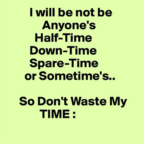 I A Spare Time On Day So I by I Will Be Not Be Anyone S Half Time Time Spare Time