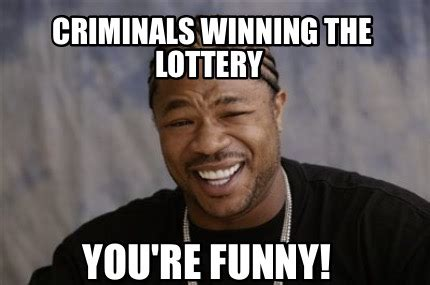 You Re Funny Meme - meme creator criminals winning the lottery you re funny