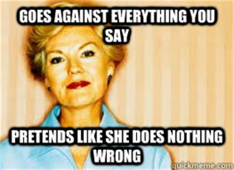 Annoying Mom Meme - goes against everything you say pretends like she does
