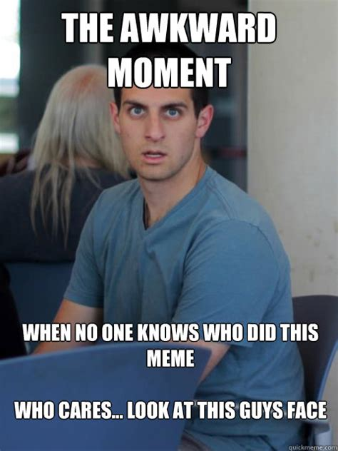 Who Cares Meme - the awkward moment when no one knows who did this meme who