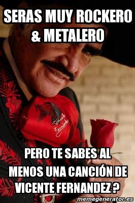 Vicente Fernandez Memes - meme personalizado seras muy rockero metalero pero te
