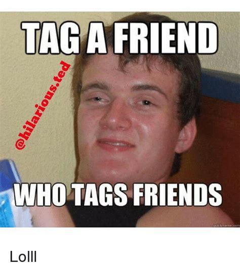 Tag A Friend Meme - hilariousted tag a friend ho tags friends lolll friends