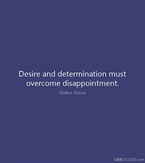 disappointment love quotes like success desire and determination must overcome d by walter alston