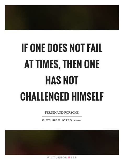 challenged quotes if one does not fail at times then one has not challenged