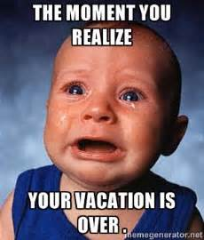 Vacation Meme - the moment you realize your vacation is over crying