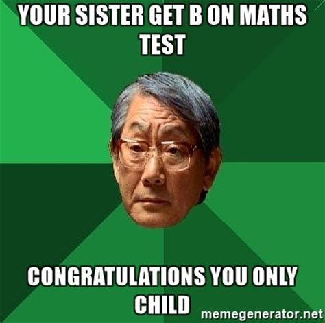 Asian Father Meme - your sister get b on maths test congratulations you only