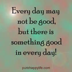 Every day may not be good but there is something good in every day