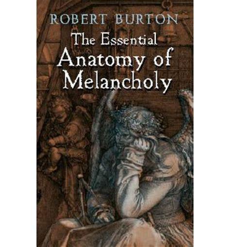 the essential anatomy of melancholy robert burton
