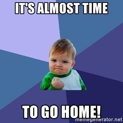 it s almost time to go home success kid meme generator
