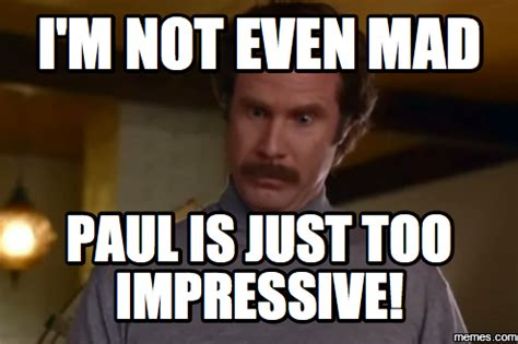 Not Even Mad Meme - i m not even mad paul is just too impressive memes com