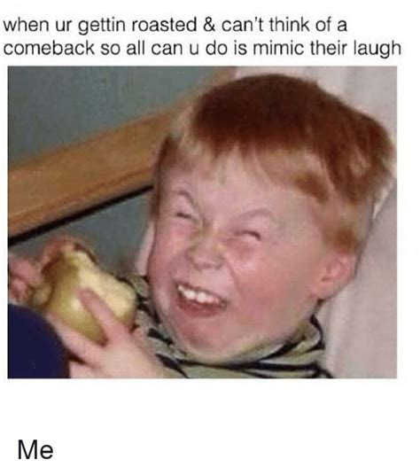show me something funny laugh share come back and the when ur gettin roasted can t think of a comeback so all