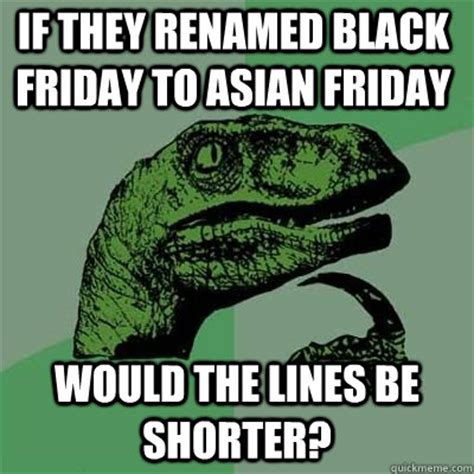 Fucked Friday Memes - if they renamed black friday to asian friday would the