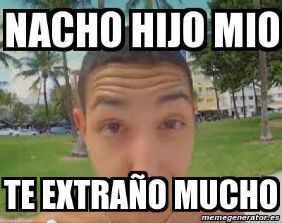imagenes te extraño hijo mio meme personalizado nacho hijo mio te extra 241 o mucho 3791212