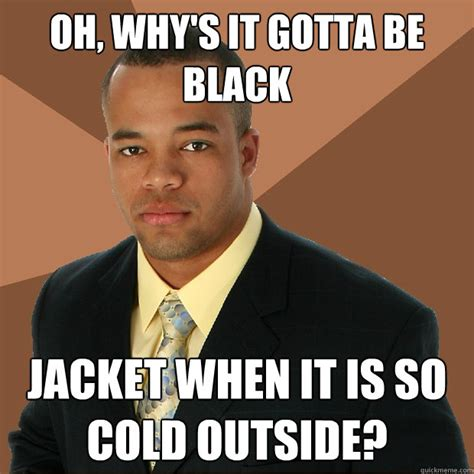 It S So Cold Meme - oh why s it gotta be black jacket when it is so cold