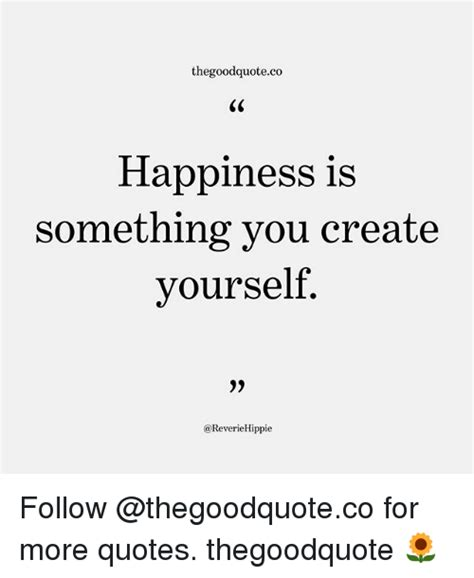 Happiness Is Meme - thegoodquoteco happiness is something you create yourself follow for more quotes thegoodquote