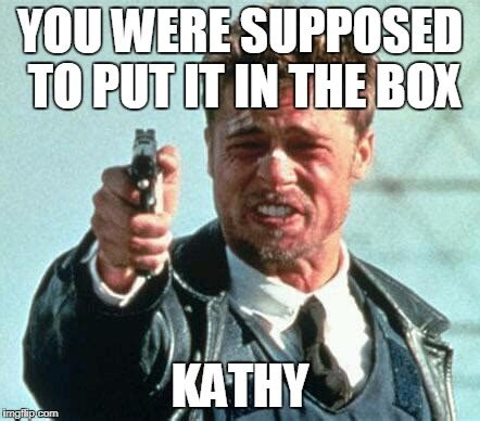 Whats In The Box Meme - your mistake was you didn t put it in the box imgflip