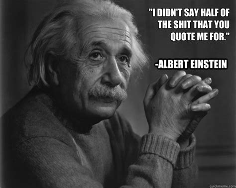 Albert Einstein Meme - quot i didn t say half of the shit that you quote me for