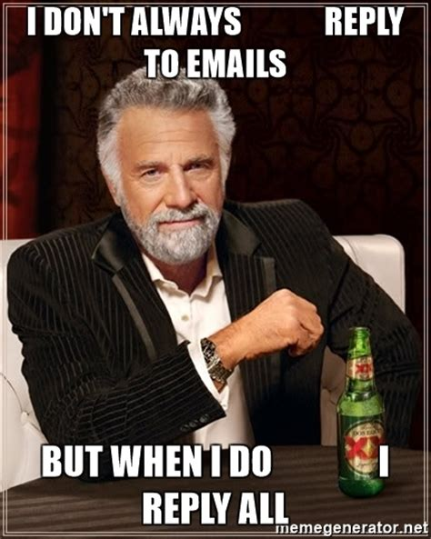 Reply Memes - i don t always reply to emails but when i do i reply all