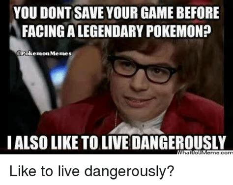 I Also Like To Live Dangerously Meme - you dont save your game before facingalegendary pokemon