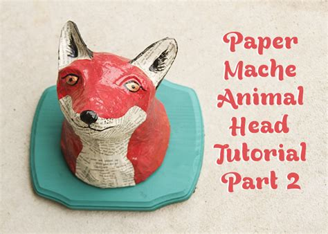 How To Make A Paper Mache Animal - diy paper mache animal the fox edition a sharper