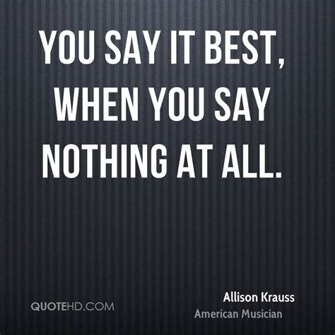you say best when you say nothing at all allison krauss quotes quotehd