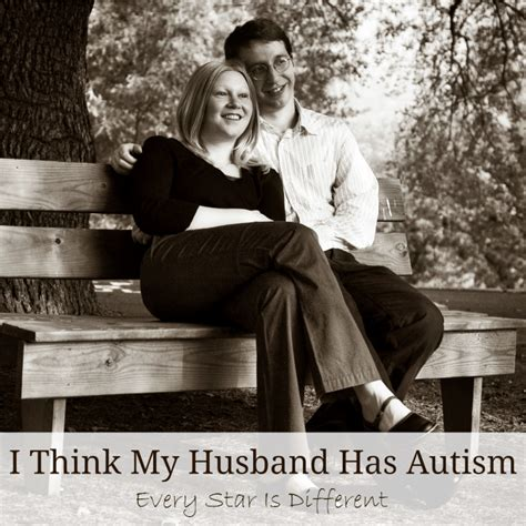 i think my has autism i think my husband has autism every is different