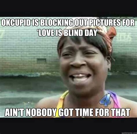 Ok Cupid Meme - okcupid is blocking out pictures for love is blind day ain t nobody got time for that misc