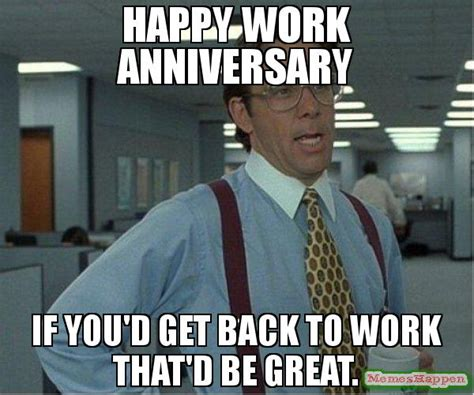 Funny Anniversary Memes - happy work anniversary if you d get back to work that d be