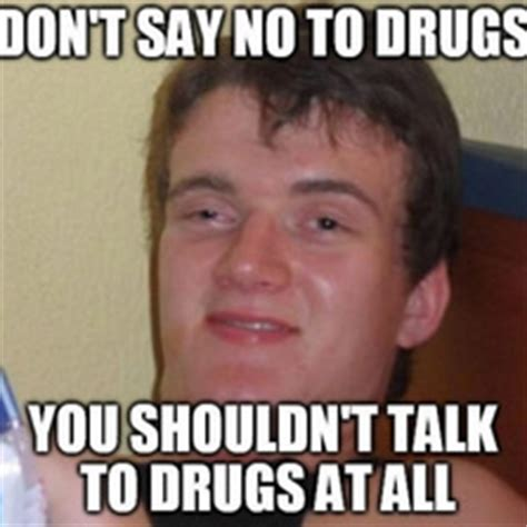 Say No To Drugs Meme - don t say no to drugs memes com