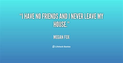 i have no friends and i never leave my house megan fox i have no friends quotes quotesgram