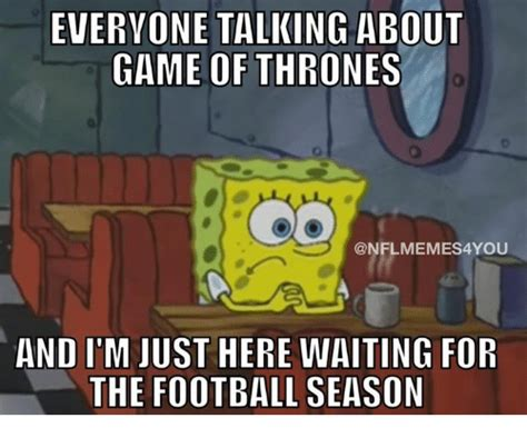 Football Season Meme - everyone talking about game ofthrones and i m just here